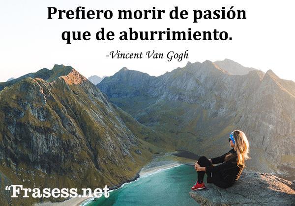 Frases inspiradoras y cortas - Prefiero morir de pasión que de aburrimiento.