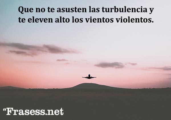 Frases inspiradoras y cortas - Que no te asusten las turbulencia y te eleven alto los vientos violentos.