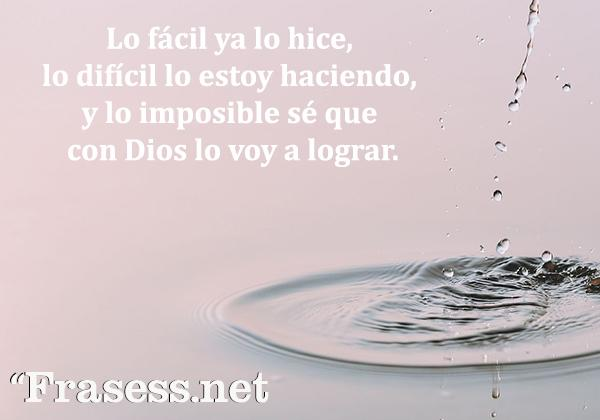 Frases cristianas cortas - Lo fácil ya lo hice, lo difícil lo estoy haciendo, y lo imposible sé que con Dios lo voy a lograr.