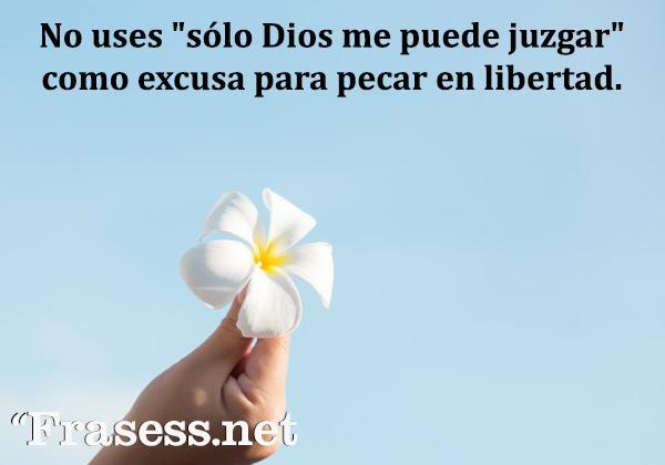 """Frases cristianas cortas - No uses """"sólo Dios me puede juzgar"""" como excusa para pecar en libertad."""