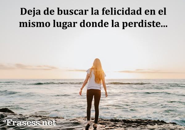 Frases Chulas - Deja de buscar la felicidad en el mismo lugar donde la perdiste.