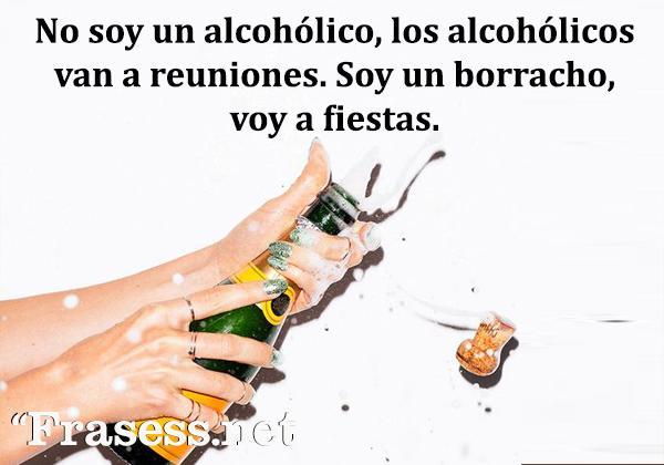Frases de fiesta - No soy un alcohólico, los alcohólicos van a reuniones. Soy un borracho, voy a fiestas.