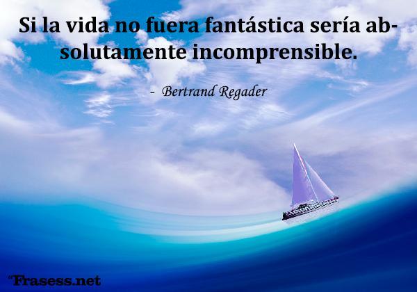 Frases de fantasía y magia -  Si la vida no fuera fantástica sería absolutamente incomprensible.