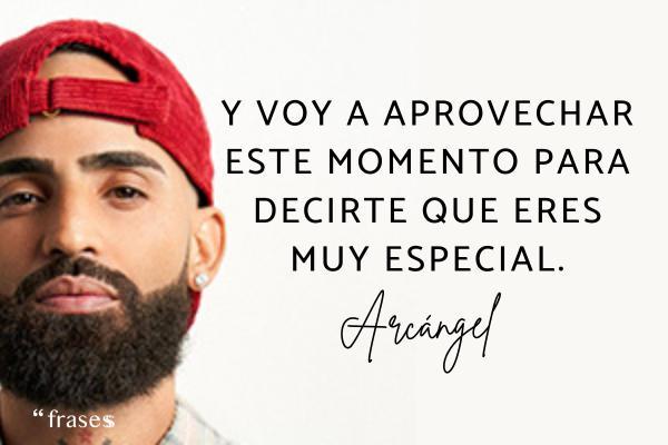 Frases de Arcángel - Y voy a aprovechar este momento para decirte que eres muy especial.