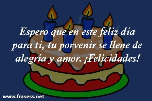 Frases y felicitaciones de cumpleaños - Espero que en este feliz día para ti tu porvenir se llene de alegría y amor. ¡Disfruta!