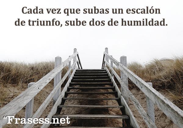 Frases de respeto - Cada vez que subas un escalón de triunfo, sube dos de humildad.