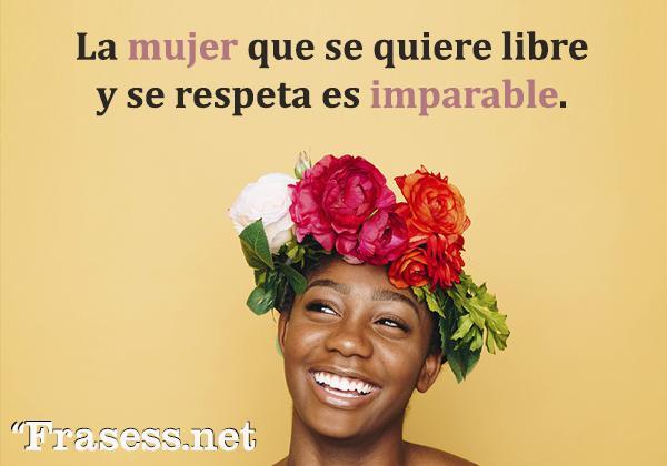 Frases de respeto - La mujer que se quiere libre y se respeta es imparable.