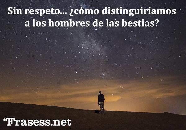 Frases de respeto - Sin respeto... ¿cómo distinguiríamos a los hombres de las bestias?