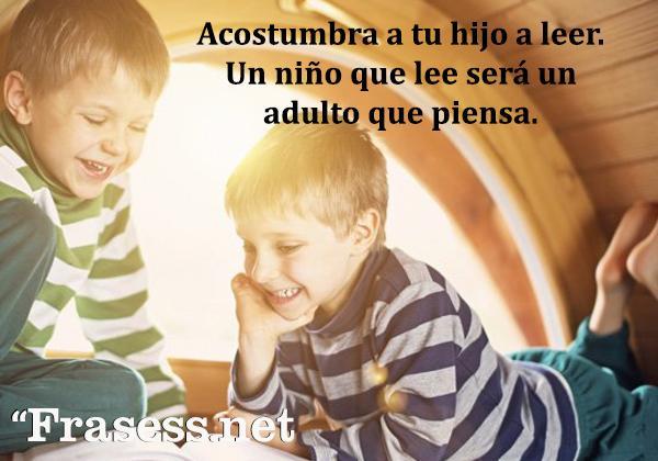 Frases de lectura - Acostumbra a tu hijo a leer. Un niño que lee será un adulto que piensa.