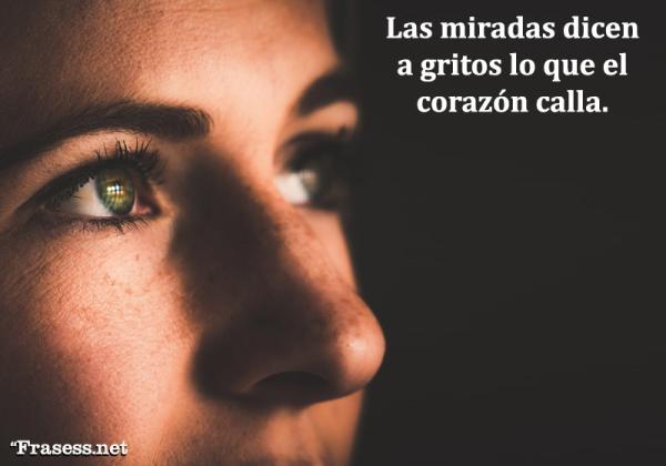 Frases realistas de la vida y el amor - Las miradas dicen a gritos lo que el corazón calla.