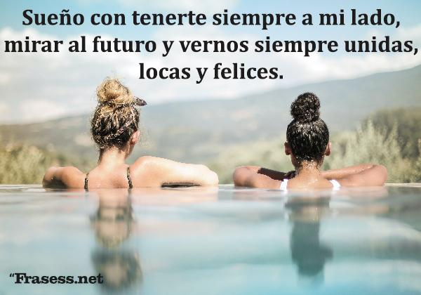 Frases para tu mejor amiga - Sueño con tenerte siempre a mi lado, mirar al futuro y vernos siempre unidas, locas y felices.