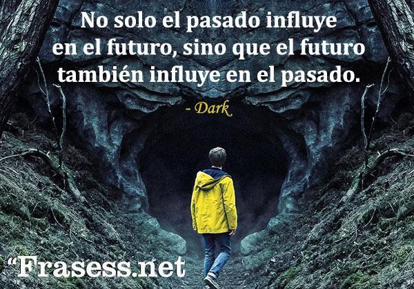 Frases de Dark - No solo el pasado influye en el futuro sino que el futuro también influye en el pasado.
