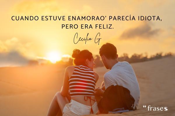 Frases de Cecilio G - Cuando estuve enamorao' parecía idiota. Pero era feliz.