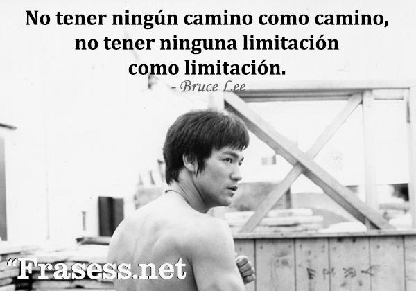 Frases de Bruce Lee - No tener ningún camino como camino, no tener ninguna limitación como limitación.