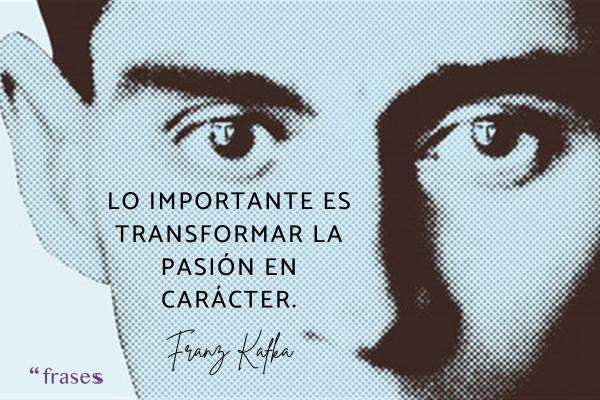 Frases de Kafka - Lo importante es transformar la pasión en carácter.