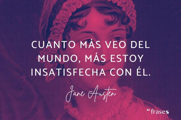 Frases de Jane Austen - Cuanto más veo del mundo, más estoy insatisfecha con él.