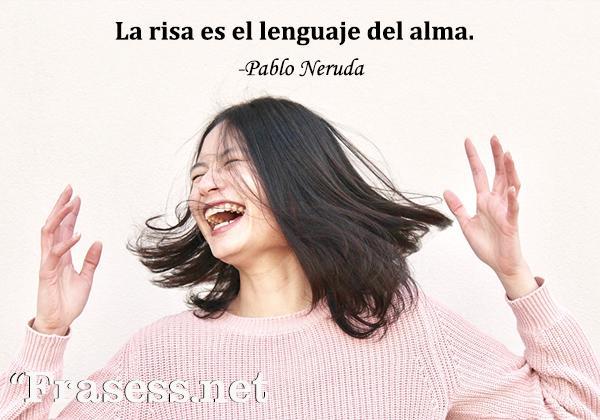 Frases de Pablo Neruda - La risa es el lenguaje del alma.