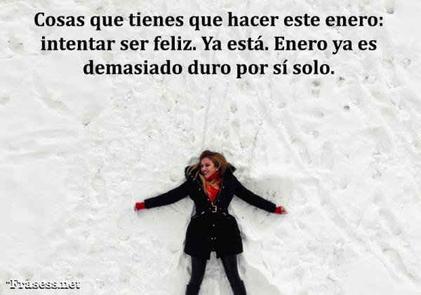 Frases de enero - Cosas que tienes que hacer este enero: intentar ser feliz. Ya está, enero ya es demasiado duro por sí solo.