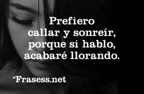 Frases de dolor - Prefiero callar y sonreír, porque si hablo, acabaré llorando.