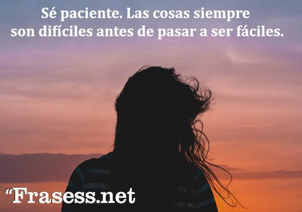 Frases de paciencia - Sé paciente. Las cosas siempre son difíciles antes de pasar a ser fáciles.