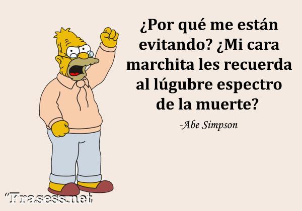 Frases de Los Simpson - ¿Por qué me están evitando? ¿Mi cara marchita os recuerda al lúgubre espectro de la muerte?