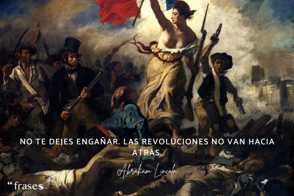 Frases célebres de Abraham Lincoln - No te dejes engañar. Las revoluciones no van hacia atrás.