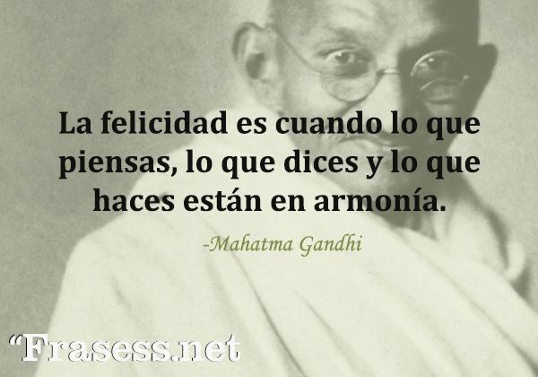 Frases de Gandhi - La felicidad es cuando lo que piensas, lo que dices y lo que haces están en armonía.