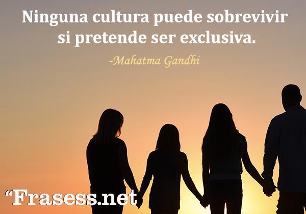 Frases de Gandhi - Ninguna cultura puede sobrevivir si pretende ser exclusiva.