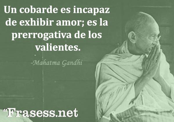 Frases de Gandhi - Un cobarde es incapaz de exhibir amor; es la prerrogativa de los valientes.