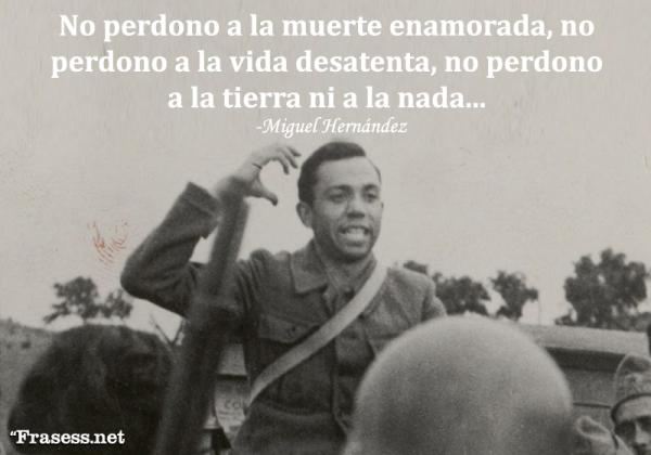 Frases de Miguel Hernández - No perdono a la muerte enamorada, no perdono a la vida desatenta, no perdono a la tierra ni a la nada.