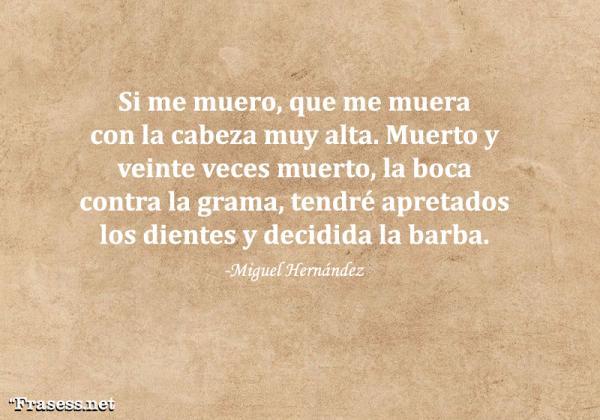 Frases de Miguel Hernández - Si me muero, que me muera con la cabeza muy alta. Muerto y veinte veces muerto, la boca contra la grama, tendré apretados los diente y decidida la barba.