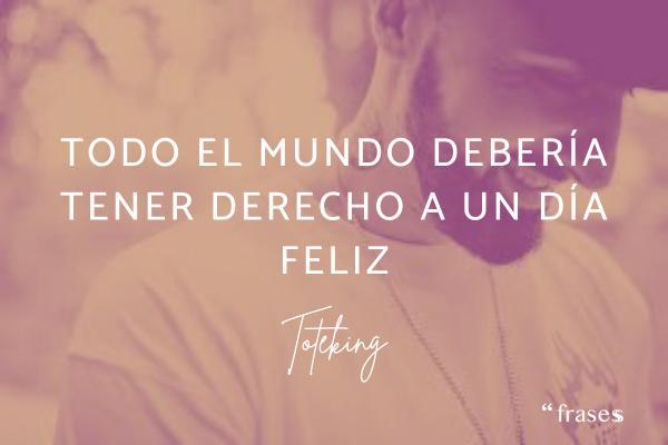 Frases de ToteKing - Todo el mundo debería tener derecho a un día feliz.