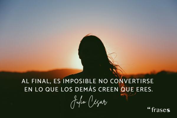 Frases de Julio César - Al final, es imposible no convertirse en lo que los demás creen que eres.