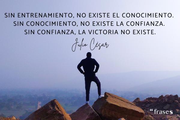 Frases de Julio César - Sin entrenamiento, no existe el conocimiento. Sin conocimiento, no existe la confianza. Sin confianza, la victoria no existe.