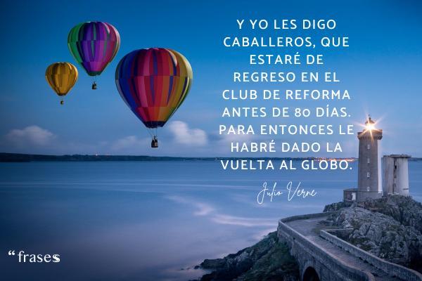Frases de Julio Verne - Y yo les digo caballeros, que estaré de regreso en el club de reforma antes de 80 días. Para entonces le habré dado la vuelta al globo.