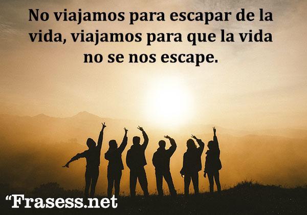 Frases de viajes - No viajamos para escapar de la vida, viajamos para que la vida no se nos escape.