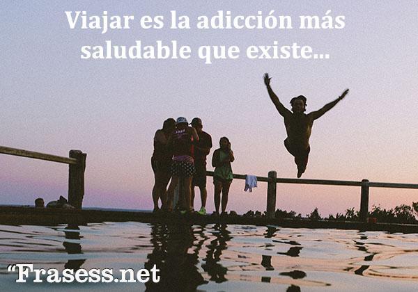 Frases de viajes - Viajar es la adicción más saludable que existe.