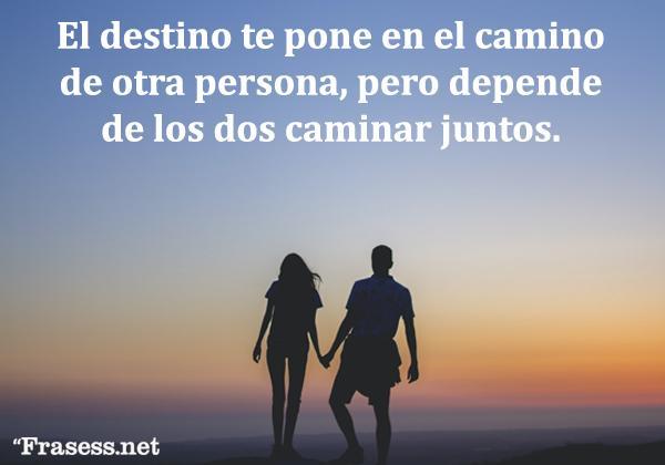 Frases del destino - El destino te pone en el camino de otra persona, pero depende de los dos caminar juntos.