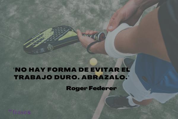 Frases de tenis - No hay forma de evitar el trabajo duro. Abrázalo.