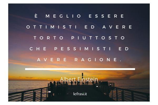 Frasi di Albert Einstein - È meglio essere ottimisti ed avere torto piuttosto che pessimisti ed avere ragione.