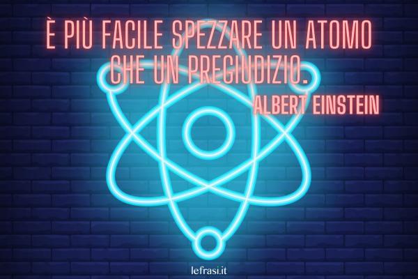 Frasi di Albert Einstein - È più facile spezzare un atomo che un pregiudizio.