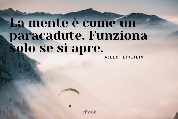Frasi di Albert Einstein - La mente è come un paracadute. Funziona solo se si apre.