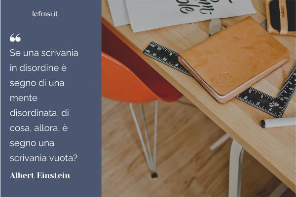 Frasi di Albert Einstein - Se una scrivania in disordine è segno di una mente disordinata, di cosa, allora, è segno una scrivania vuota?