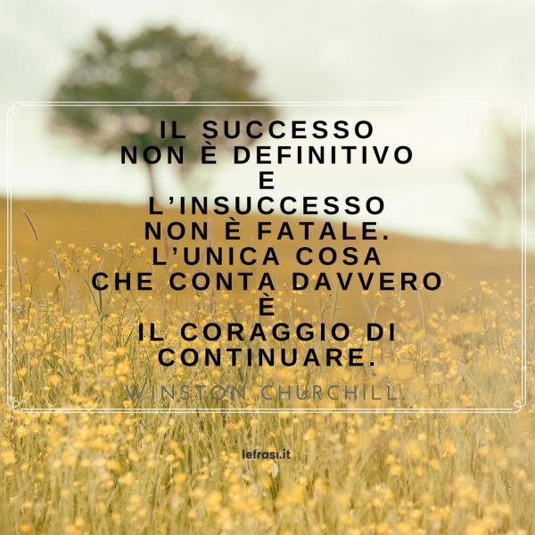 Frasi sul Successo - Il successo non è definitivo e l'insuccesso non è fatale. L'unica cosa che conta davvero è il coraggio di continuare.