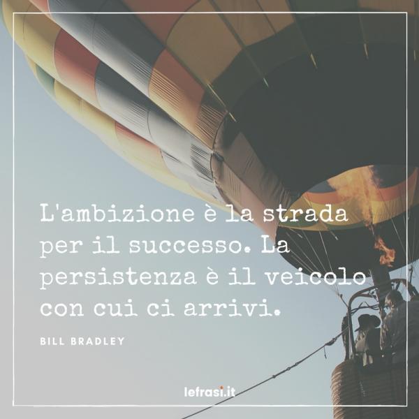 Frasi sul Successo - L'ambizione è la strada per il successo. La persistenza è il veicolo con cui ci arrivi.