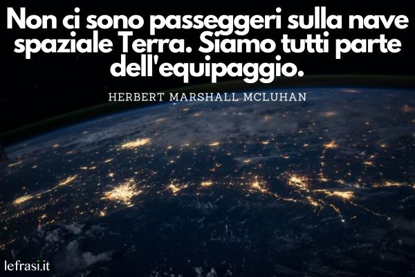Frasi sullo spazio - Non ci sono passeggeri sulla nave spaziale Terra. Siamo tutti parte dell'equipaggio.