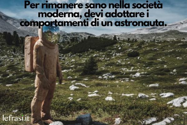 Frasi sullo spazio - Per rimanere sano nella società moderna, devi adottare i comportamenti di un astronauta.