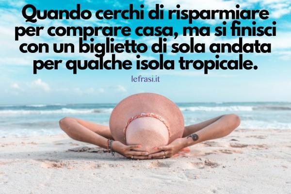 Frasi sulle vacanze - Quando cerchi di risparmiare per comprare casa, ma si finisci con un biglietto di sola andata per qualche isola tropicale.