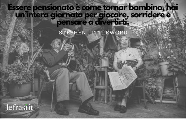 Frasi per il Pensionamento - Essere pensionato è come tornar bambino, hai un'intera giornata per giocare, sorridere e pensare a divertirti.
