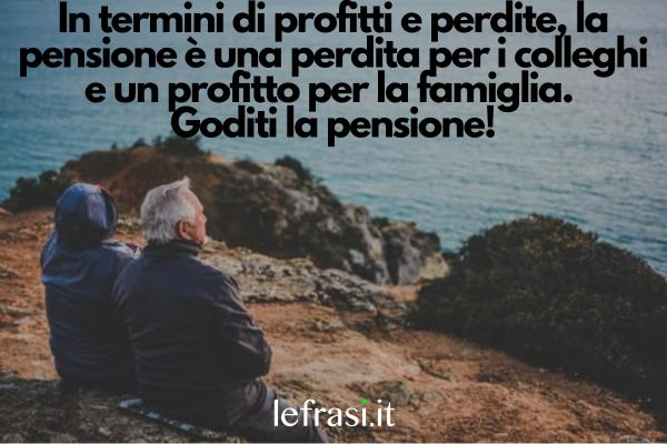 Frasi per il Pensionamento - In termini di profitti e perdite, la pensione è una perdita per i colleghi e un profitto per la famiglia. Goditi la pensione!